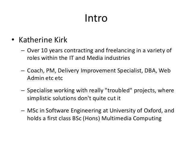 Intro • Katherine Kirk – Over 10 years contracting and freelancing in a variety of roles within the IT and Media industrie...