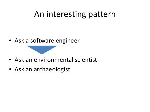 An interesting pattern • Ask a software engineer • Ask an environmental scientist • Ask an archaeologist