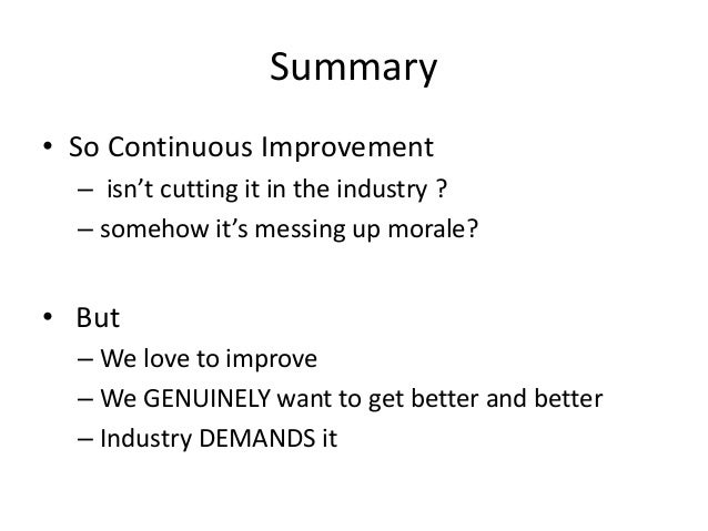 Summary • So Continuous Improvement – isn't cutting it in the industry ? – somehow it's messing up morale?  • But – We lov...
