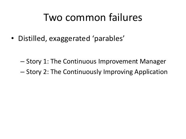 Two common failures • Distilled, exaggerated 'parables' – Story 1: The Continuous Improvement Manager – Story 2: The Conti...