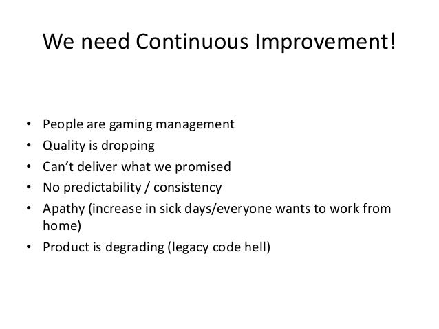 We need Continuous Improvement! • • • • •  People are gaming management Quality is dropping Can't deliver what we promised...
