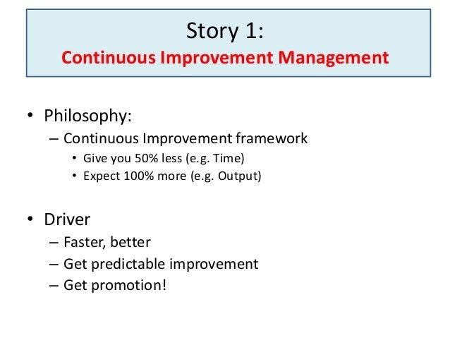Story 1: Continuous Improvement Management • Philosophy: – Continuous Improvement framework • Give you 50% less (e.g. Time...