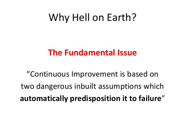 """Why Hell on Earth? The Fundamental Issue """"Continuous Improvement is based on two dangerous inbuilt assumptions which autom..."""