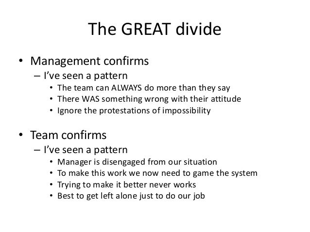 The GREAT divide • Management confirms – I've seen a pattern • The team can ALWAYS do more than they say • There WAS somet...