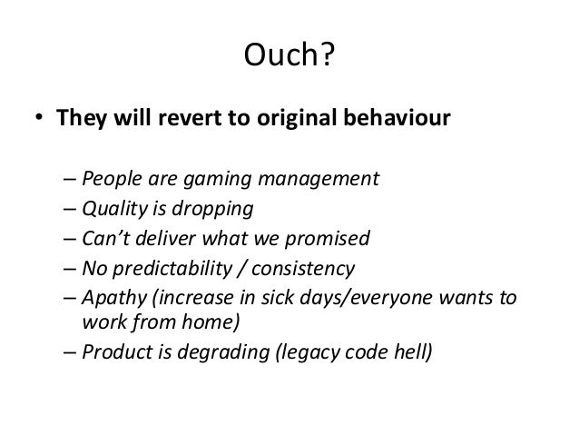 Ouch? • They will revert to original behaviour – People are gaming management – Quality is dropping – Can't deliver what w...