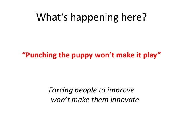 """What's happening here?  """"Punching the puppy won't make it play""""  Forcing people to improve won't make them innovate"""