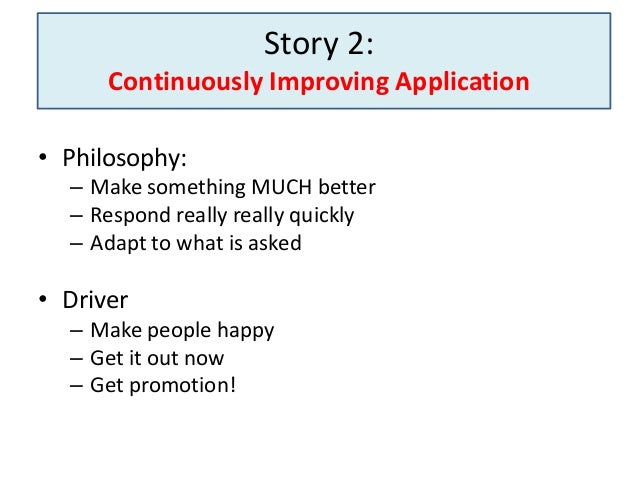 Story 2: Continuously Improving Application • Philosophy: – Make something MUCH better – Respond really really quickly – A...