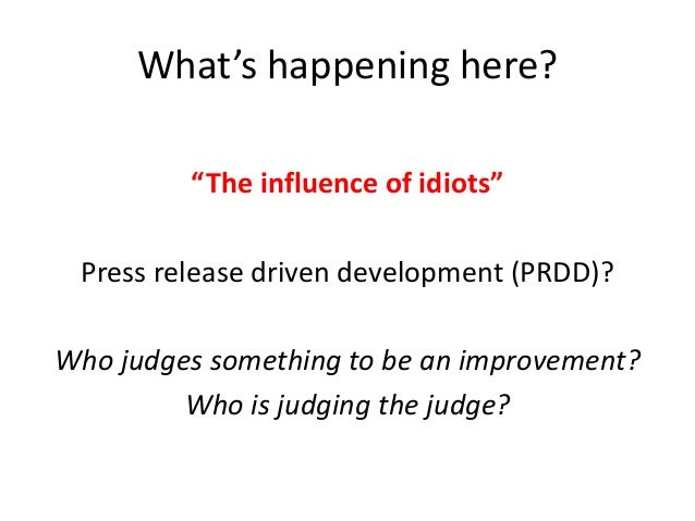 """What's happening here? """"The influence of idiots"""" Press release driven development (PRDD)? Who judges something to be an im..."""