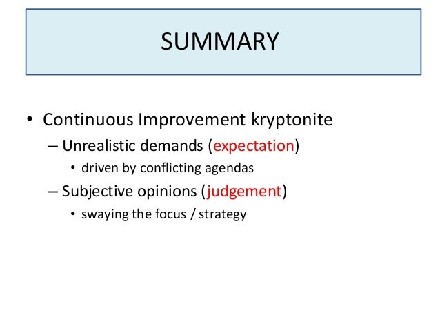 SUMMARY • Continuous Improvement kryptonite – Unrealistic demands (expectation) • driven by conflicting agendas  – Subject...