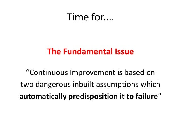 """Time for.... The Fundamental Issue """"Continuous Improvement is based on two dangerous inbuilt assumptions which automatical..."""