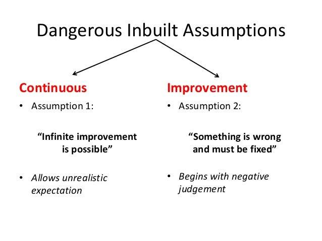 """Dangerous Inbuilt Assumptions Continuous  Improvement  • Assumption 1:  • Assumption 2:  """"Infinite improvement is possible..."""
