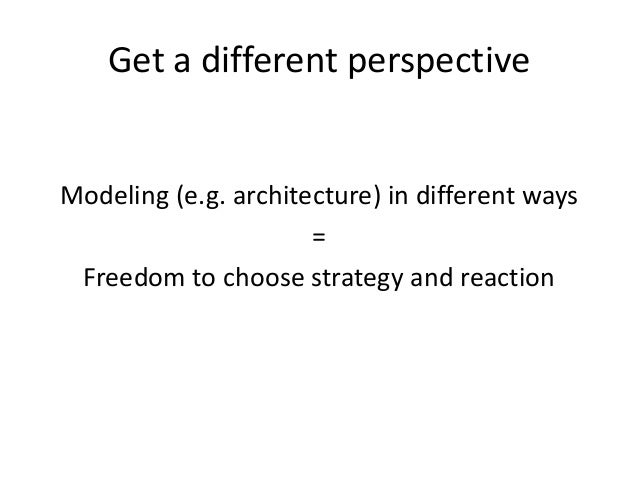 Get a different perspective  Modeling (e.g. architecture) in different ways = Freedom to choose strategy and reaction