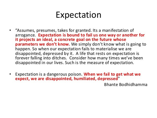 """Expectation • """"Assumes, presumes, takes for granted. Its a manifestation of arrogance. Expectation is bound to fail us one..."""