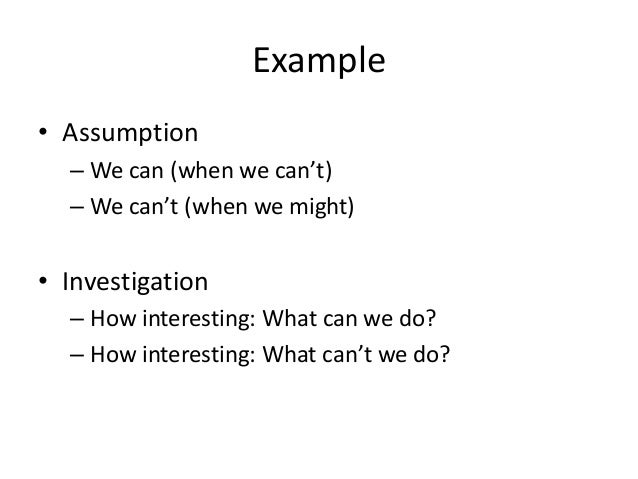 Example • Assumption – We can (when we can't) – We can't (when we might)  • Investigation – How interesting: What can we d...