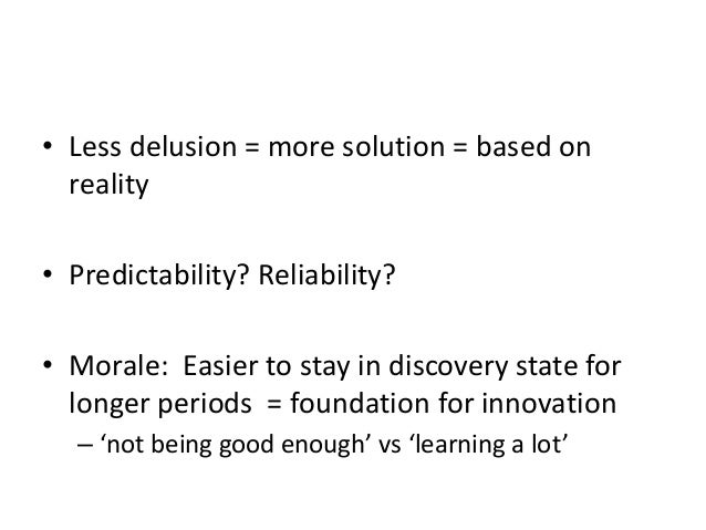 • Less delusion = more solution = based on reality • Predictability? Reliability? • Morale: Easier to stay in discovery st...