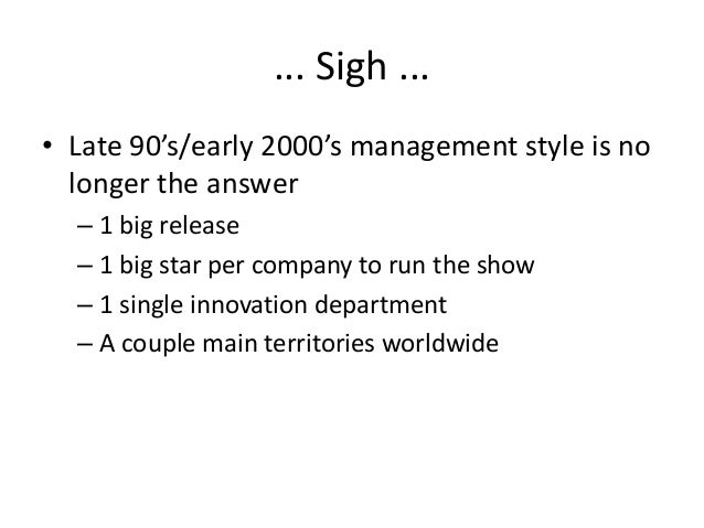 ... Sigh ... • Late 90's/early 2000's management style is no longer the answer – 1 big release – 1 big star per company to...