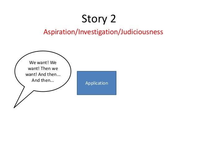 Story 2 Aspiration/Investigation/Judiciousness  We want! We want! Then we want! And then... And then...  Application