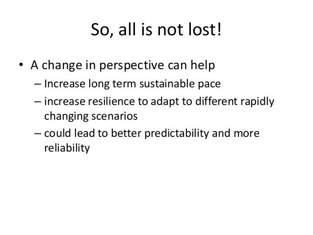 So, all is not lost! • A change in perspective can help – Increase long term sustainable pace – increase resilience to ada...