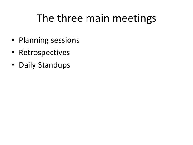 The three main meetings • Planning sessions • Retrospectives • Daily Standups