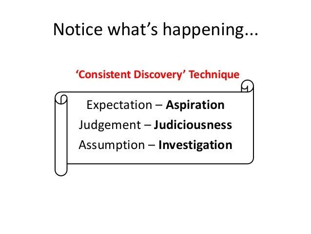 Notice what's happening... 'Consistent Discovery' Technique  Expectation – Aspiration Judgement – Judiciousness Assumption...