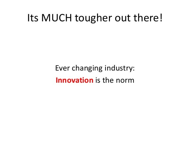 Its MUCH tougher out there!  Ever changing industry: Innovation is the norm