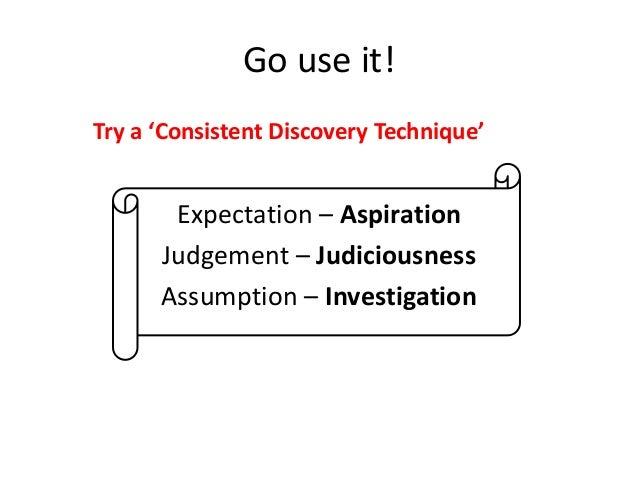 Go use it! Try a 'Consistent Discovery Technique'  Expectation – Aspiration Judgement – Judiciousness Assumption – Investi...