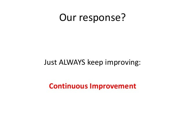 Our response?  Just ALWAYS keep improving: Continuous Improvement