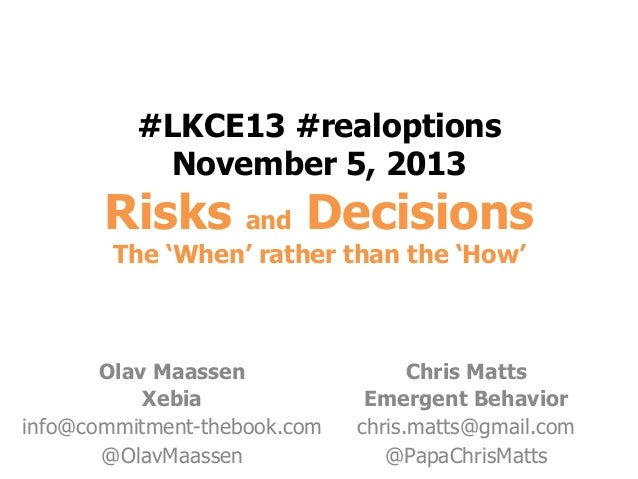 #LKCE13 #realoptions November 5, 2013  Risks and Decisions The 'When' rather than the 'How'  Olav Maassen Xebia info@commi...
