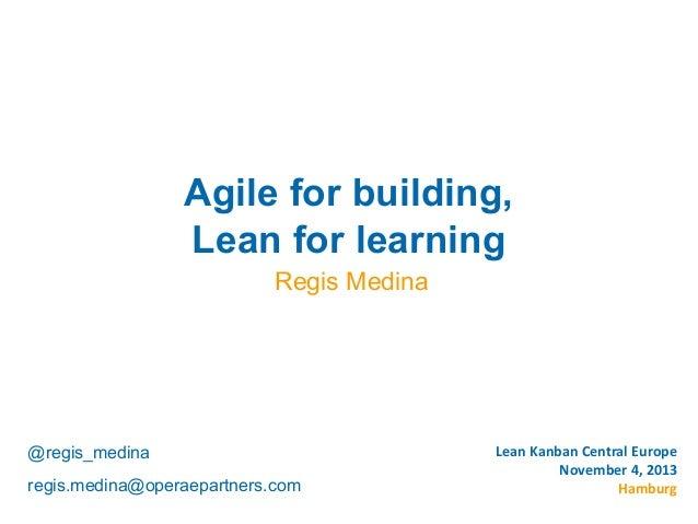 Copyright © Institut Lean France 2013  Agile for building, Lean for learning Regis Medina  @regis_medina regis.medina@oper...