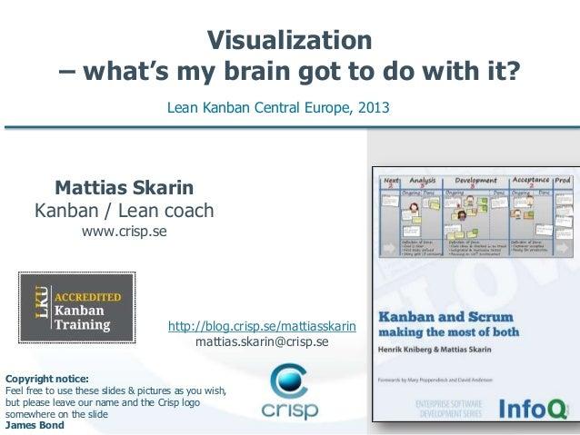 Visualization – what's my brain got to do with it? Lean Kanban Central Europe, 2013  Mattias Skarin Kanban / Lean coach ww...