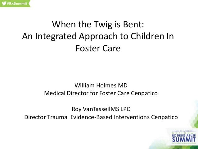 When the Twig is Bent: An Integrated Approach to Children In Foster Care William Holmes MD Medical Director for Foster Car...