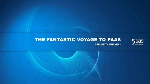 Copyr ight © 2014, SAS Institute Inc. All rights reser ved. THE FANTASTIC VOYAGE TO PAAS ARE WE THERE YET?