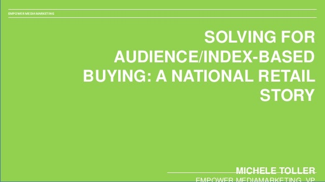 EMPOWER MEDIAMARKETING SOLVING FOR AUDIENCE/INDEX-BASED BUYING: A NATIONAL RETAIL STORY MICHELE TOLLER