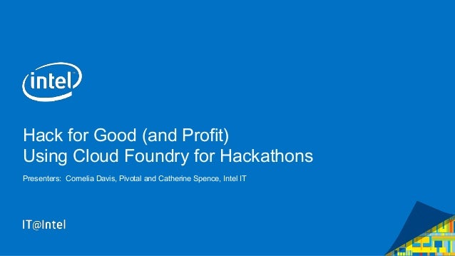 Hack for Good (and Profit) Using Cloud Foundry for Hackathons Presenters: Cornelia Davis, Pivotal and Catherine Spence, In...