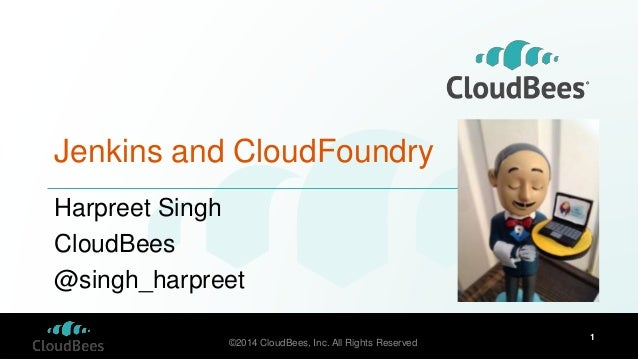 ©2014 CloudBees, Inc. All Rights Reserved 1 Jenkins and CloudFoundry Harpreet Singh CloudBees @singh_harpreet