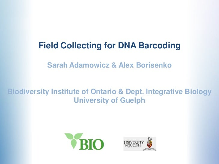 Field Collecting for DNA Barcoding           Sarah Adamowicz & Alex BorisenkoBiodiversity Institute of Ontario & Dept. Int...