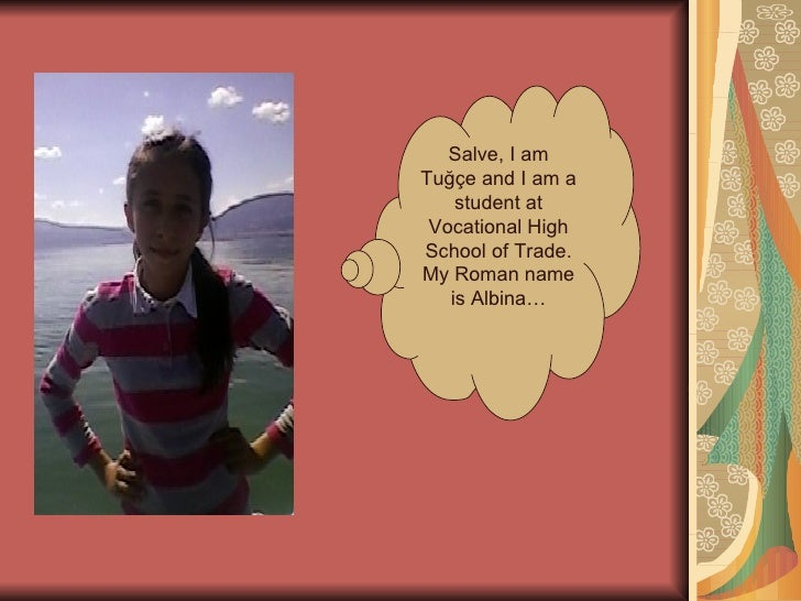 Salve, I amTuğçe and I am a    student at Vocational HighSchool of Trade.My Roman name   is Albina…
