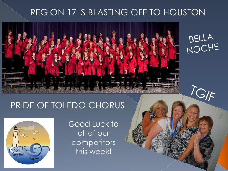 REGION 17 IS BLASTING OFF TO HOUSTON<br />BELLA NOCHE<br />TGIF<br />PRIDE OF TOLEDO CHORUS<br />Good Luck to all of our c...