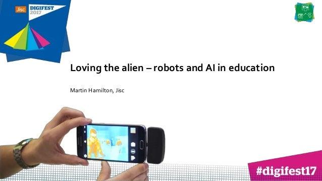 Loving the alien – robots and AI in education Martin Hamilton, Jisc