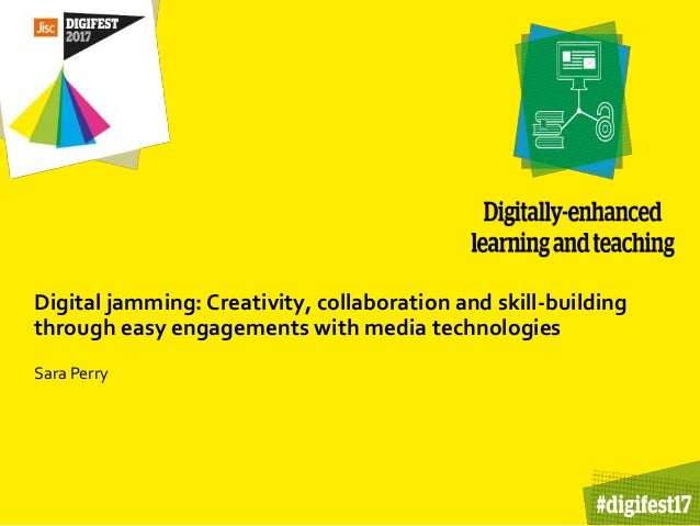 Digital jamming: Creativity, collaboration and skill-building through easy engagements with media technologies Sara Perry