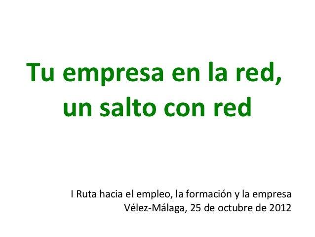 Tu empresa en la red,   un salto con red   I Ruta hacia el empleo, la formación y la empresa               Vélez-Málaga, 2...