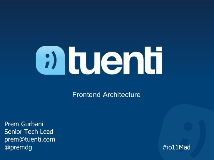 Frontend ArchitecturePrem GurbaniSenior Tech Leadprem@tuenti.com@premdg                                    #io11Mad