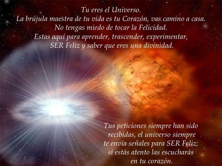 Tu eres el Universo. La brújula maestra de tu vida es tu Corazón, vas camino a casa. No tengas miedo de tocar la Felicidad...