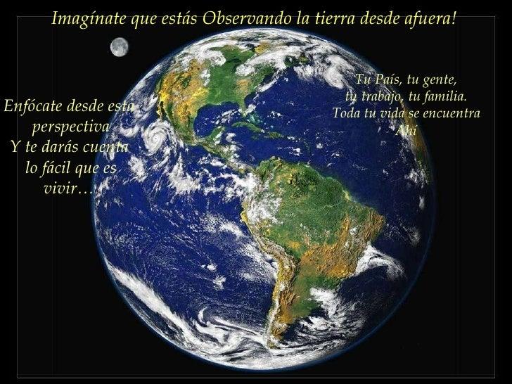Imagínate que estás Observando la tierra desde afuera!  Tu País, tu gente, tu trabajo, tu familia. Toda tu vida se encuent...