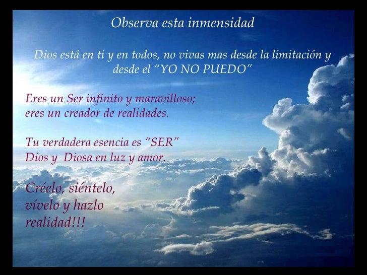 """Observa esta inmensidad Dios está en ti y en todos, no vivas mas desde la limitación y desde el """"YO NO PUEDO"""" Eres un Ser ..."""