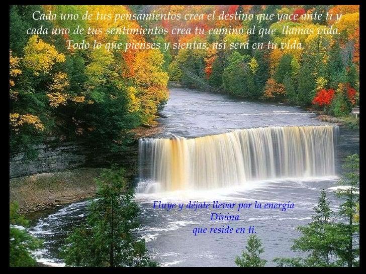 Cada uno de tus pensamientos crea el destino que yace ante ti y cada uno de tus sentimientos crea tu camino al que  llamas...