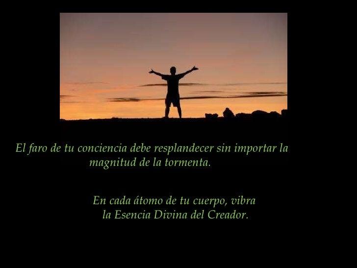 El faro de tu conciencia debe resplandecer sin importar la magnitud de la tormenta.  En cada átomo de tu cuerpo, vibra  la...