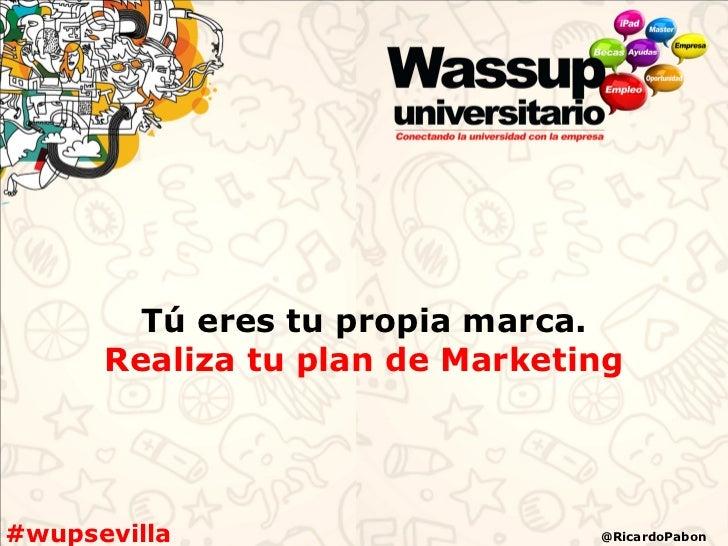 Tú eres tu propia marca.      Realiza tu plan de Marketing#wupsevilla                     @RicardoPabon