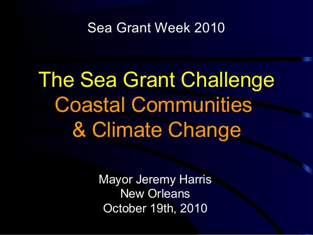 The Sea Grant Challenge Coastal Communities & Climate Change Mayor Jeremy Harris New Orleans October 19th, 2010 Sea Grant ...