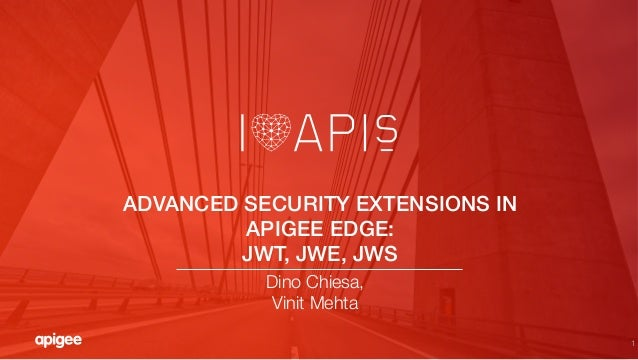 "1 ADVANCED SECURITY EXTENSIONS IN APIGEE EDGE: ! JWT, JWE, JWS! Dino Chiesa, "" Vinit Mehta"